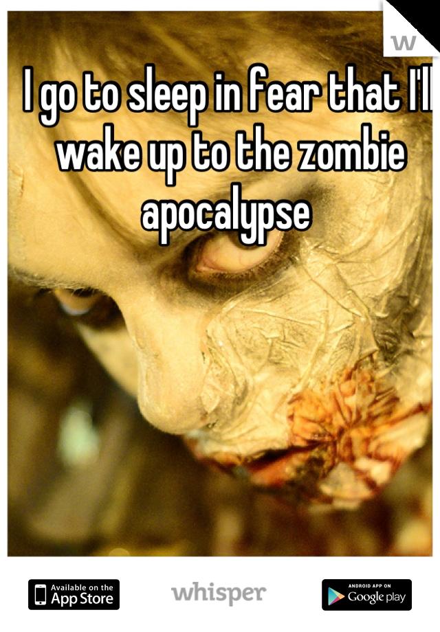 I go to sleep in fear that I'll wake up to the zombie apocalypse