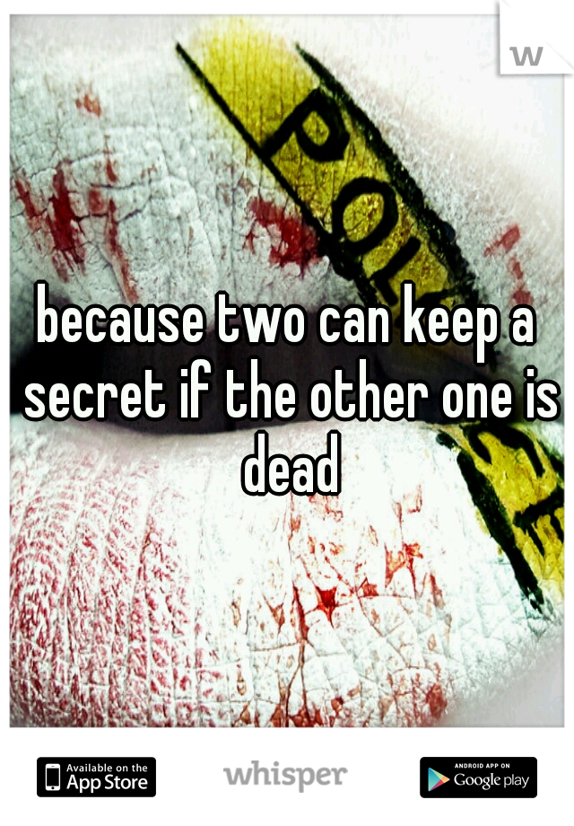because two can keep a secret if the other one is dead