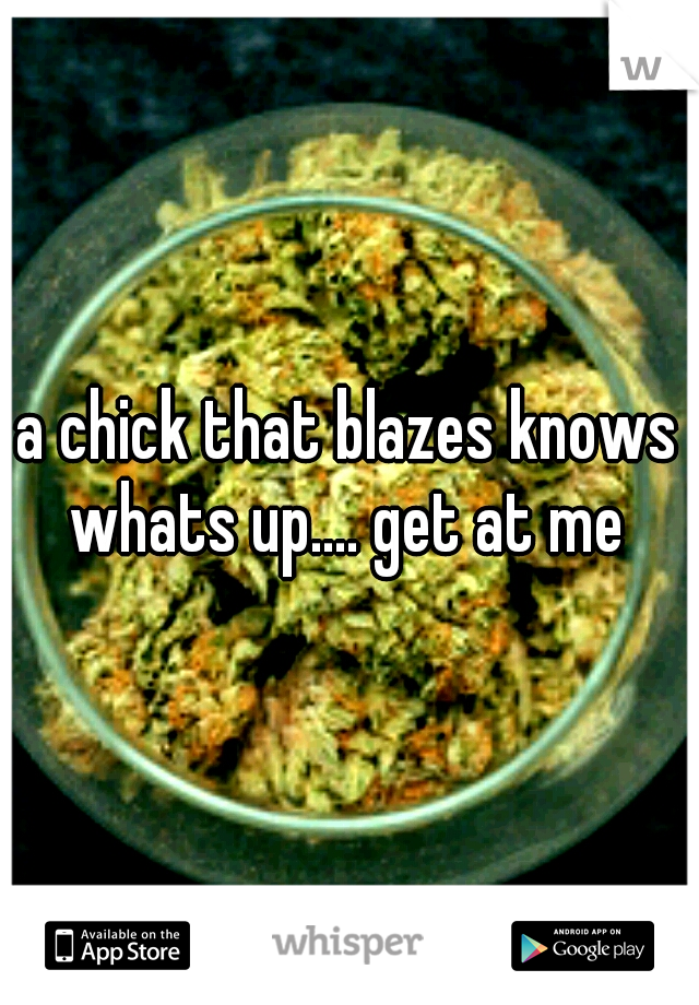 a chick that blazes knows whats up.... get at me
