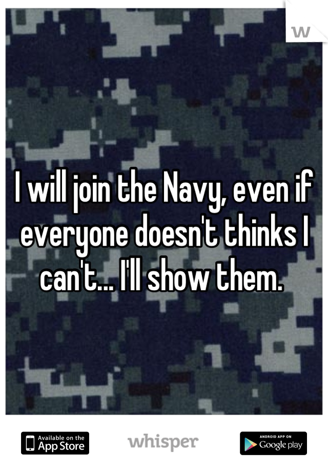 I will join the Navy, even if everyone doesn't thinks I can't... I'll show them.