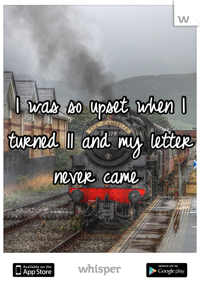 I was so upset when I turned 11 and my letter never came