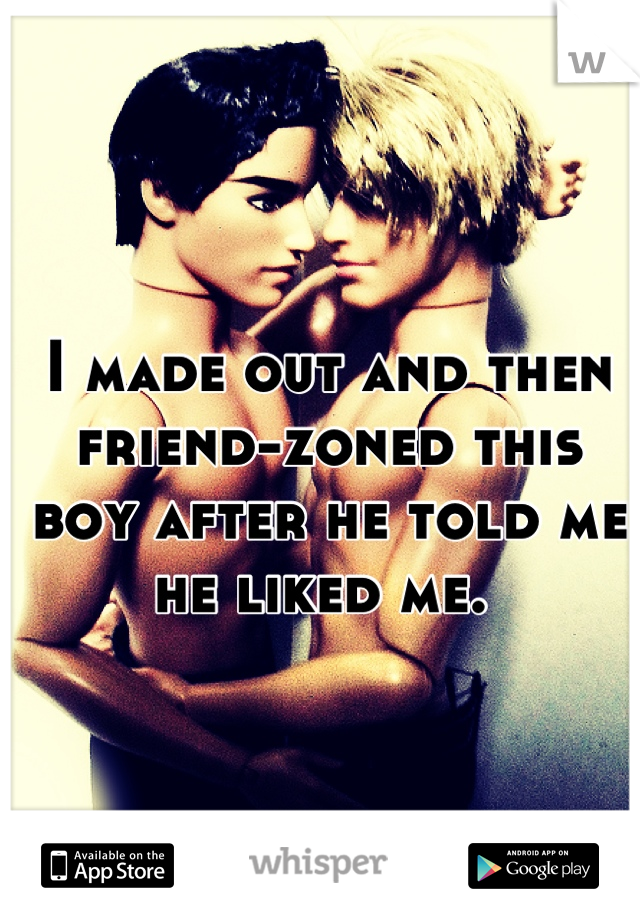 I made out and then friend-zoned this boy after he told me he liked me.