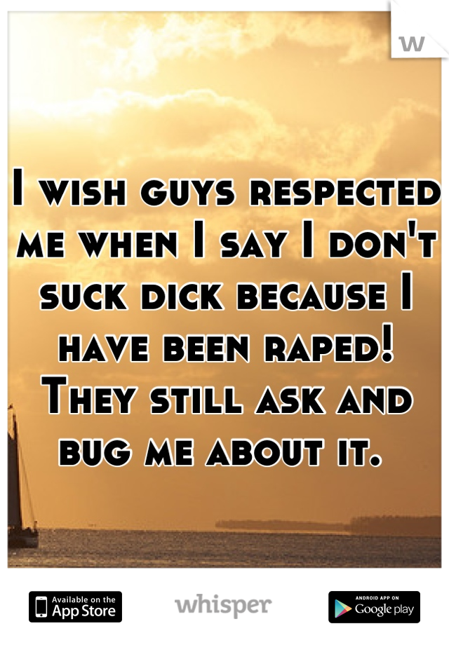 I wish guys respected me when I say I don't suck dick because I have been raped! They still ask and bug me about it.