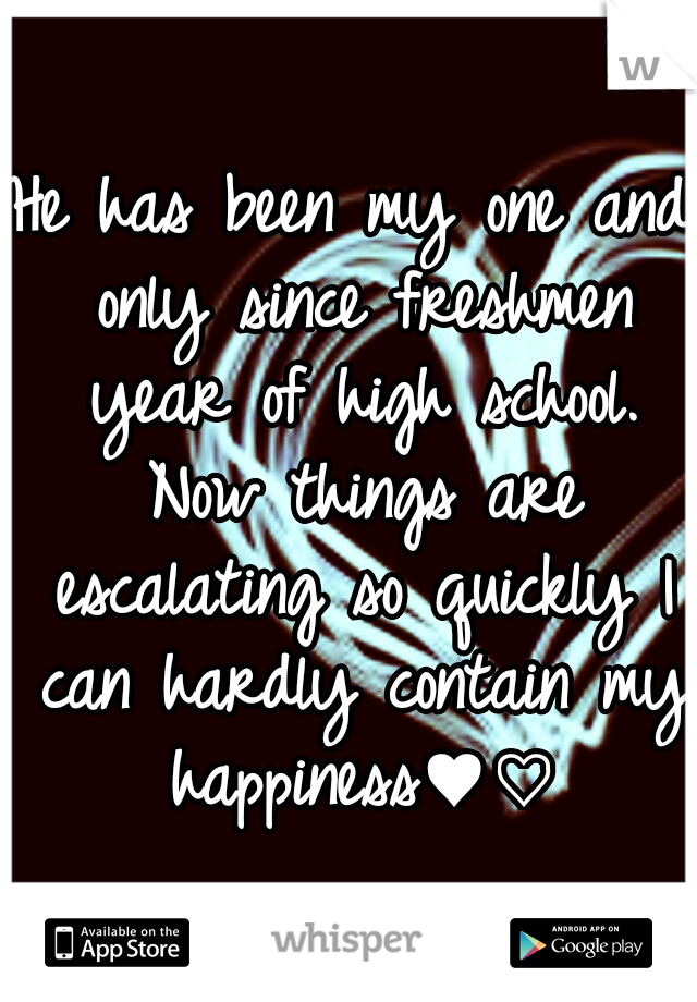 He has been my one and only since freshmen year of high school. Now things are escalating so quickly I can hardly contain my happiness♥♡