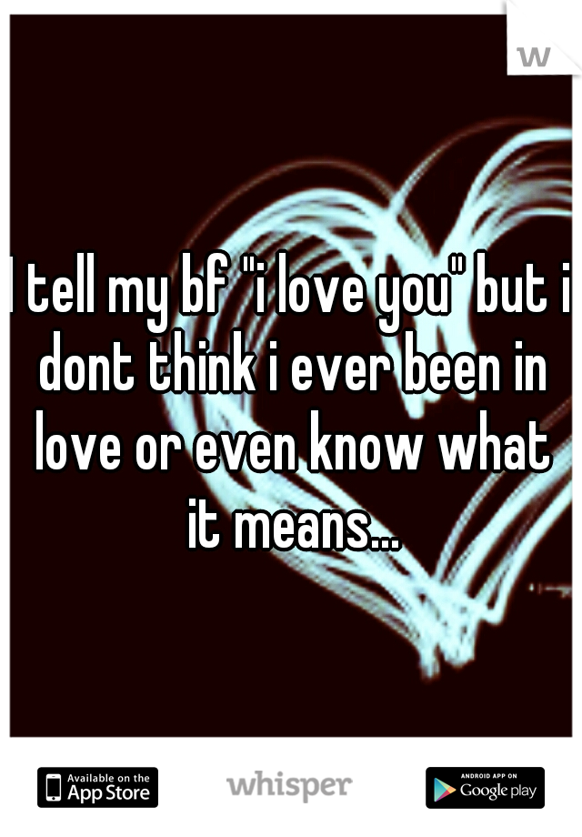 "I tell my bf ""i love you"" but i dont think i ever been in love or even know what it means..."