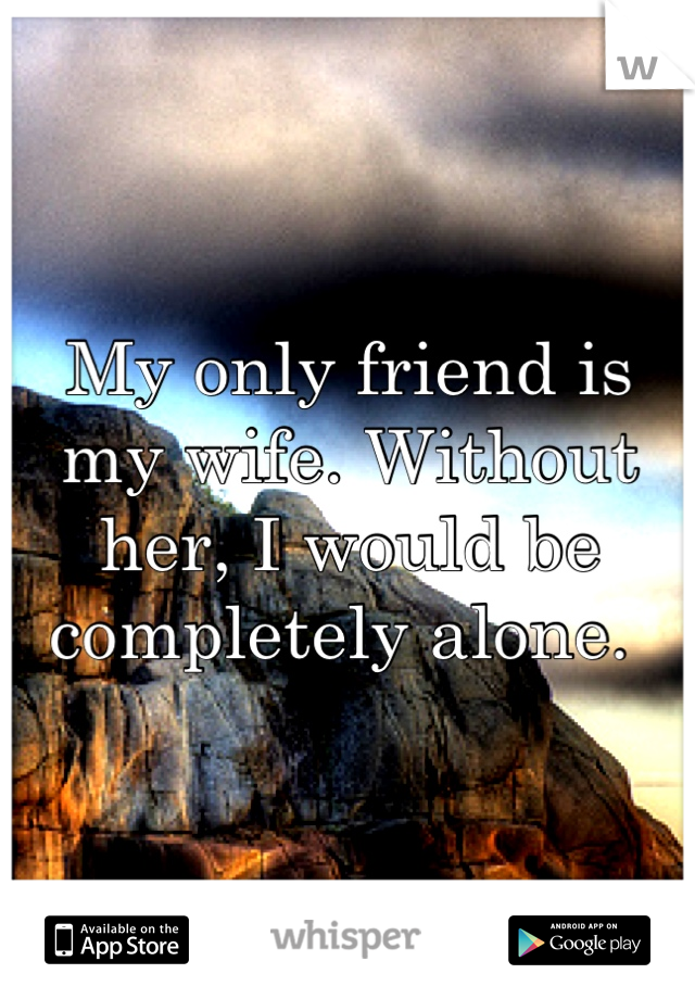 My only friend is my wife. Without her, I would be completely alone.