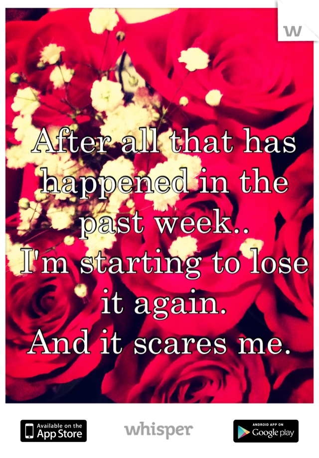 After all that has happened in the past week.. I'm starting to lose it again.  And it scares me.