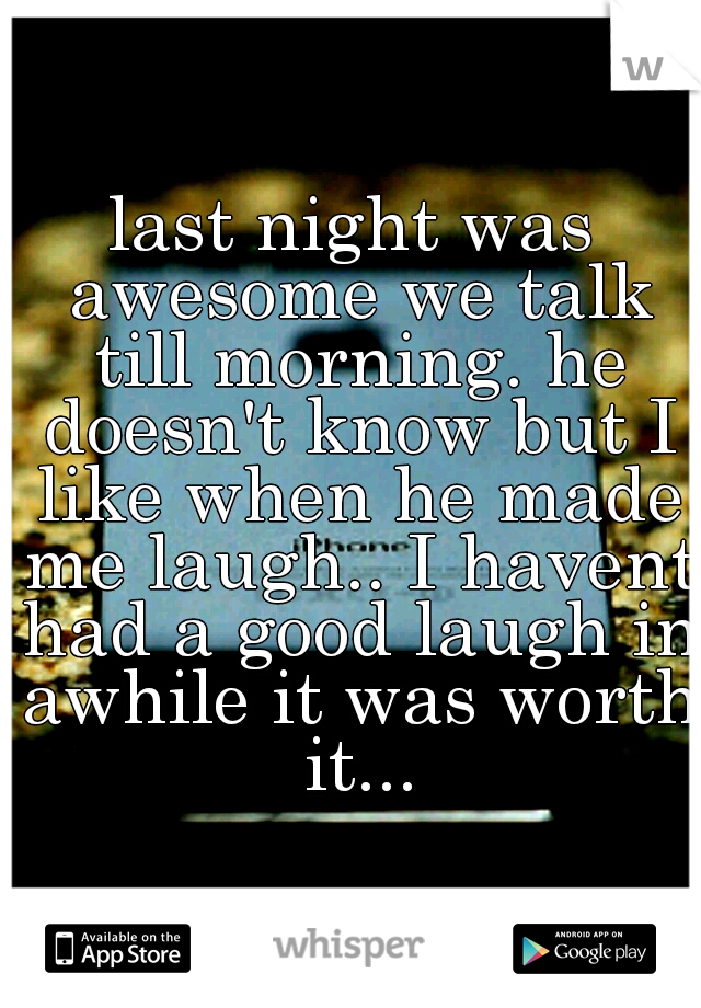 last night was awesome we talk till morning. he doesn't know but I like when he made me laugh.. I havent had a good laugh in awhile it was worth it...