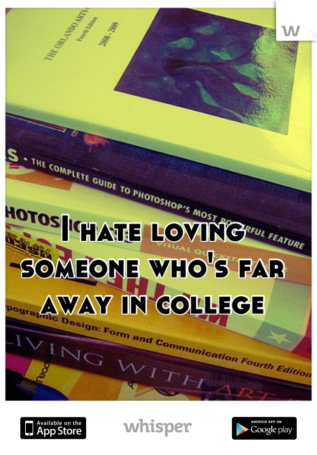 I hate loving someone who's far away in college