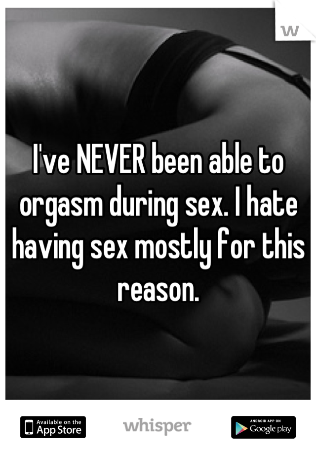 I've NEVER been able to orgasm during sex. I hate having sex mostly for this reason.