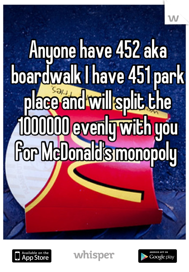 Anyone have 452 aka boardwalk I have 451 park place and will split the 1000000 evenly with you for McDonald's monopoly