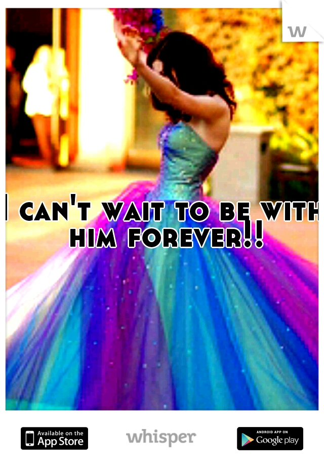 I can't wait to be with him forever!!