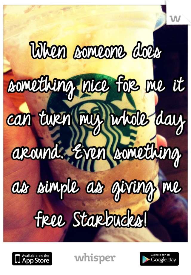 When someone does something nice for me it can turn my whole day around. Even something as simple as giving me free Starbucks!