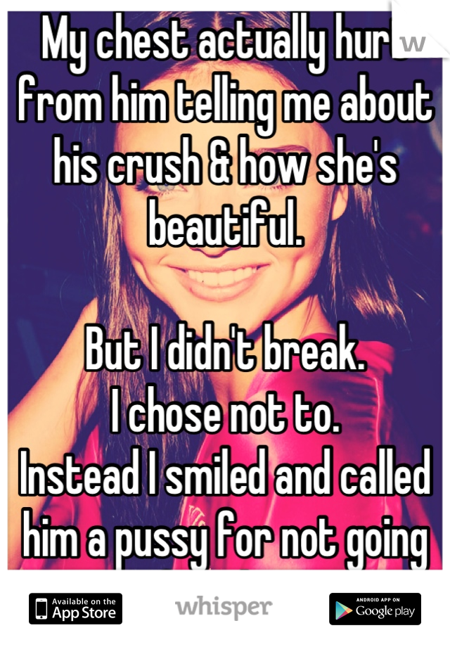 My chest actually hurt from him telling me about his crush & how she's beautiful.   But I didn't break.  I chose not to.  Instead I smiled and called him a pussy for not going after her.