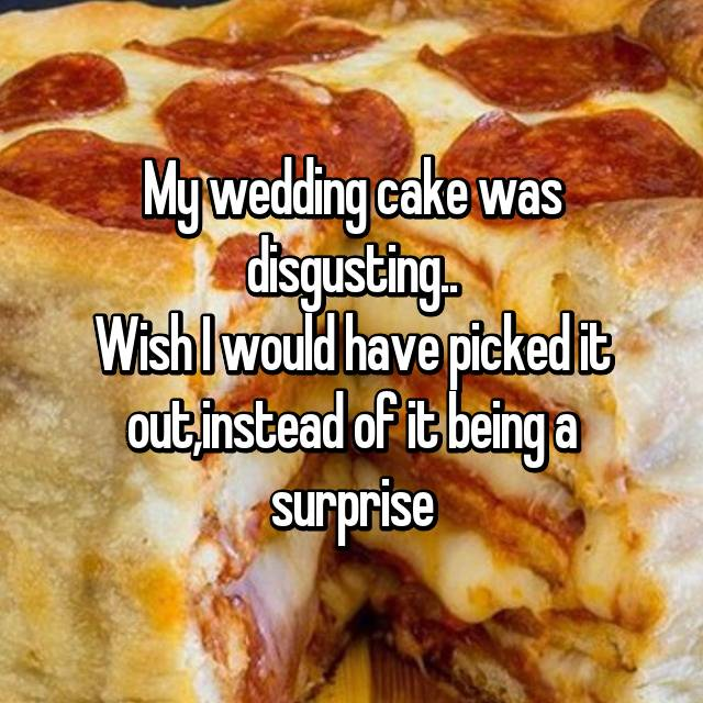 My wedding cake was disgusting.. Wish I would have picked it out,instead of it being a surprise