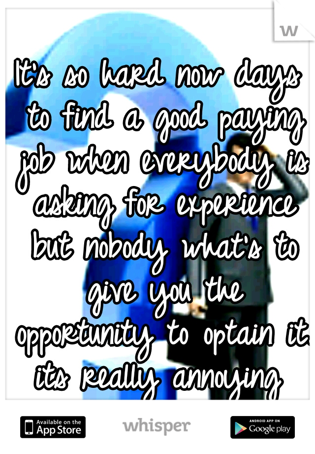 It S So Hard Now Days To Find A Good Paying Job When