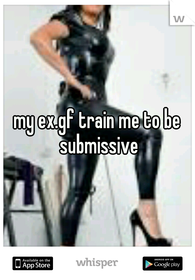 my ex.gf train me to be submissive