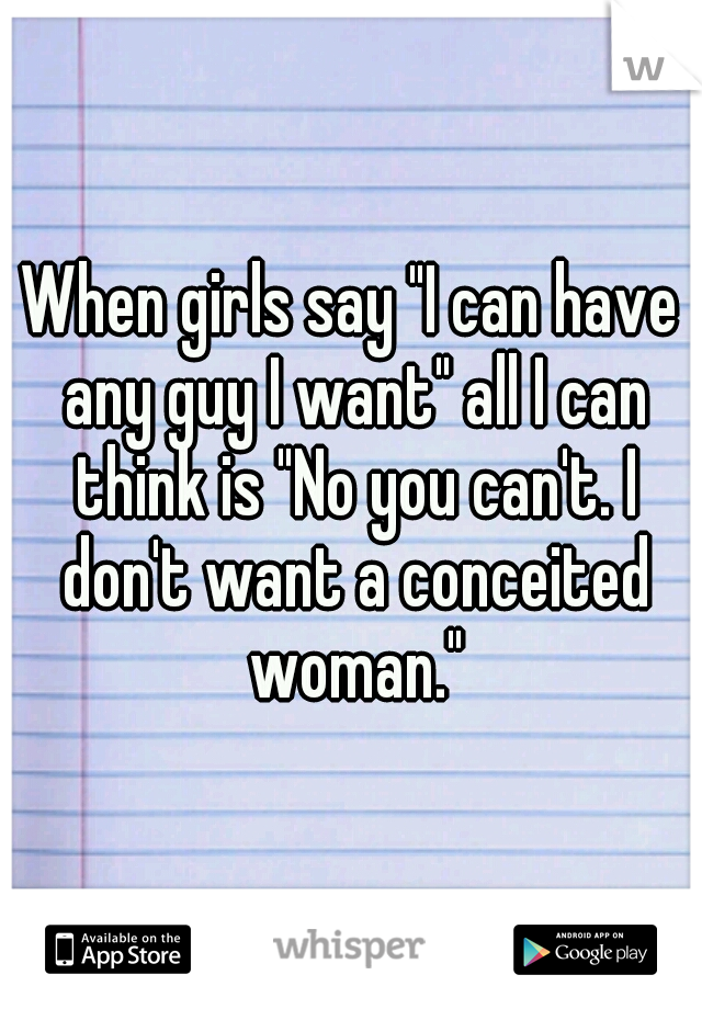 "When girls say ""I can have any guy I want"" all I can think is ""No you can't. I don't want a conceited woman."""