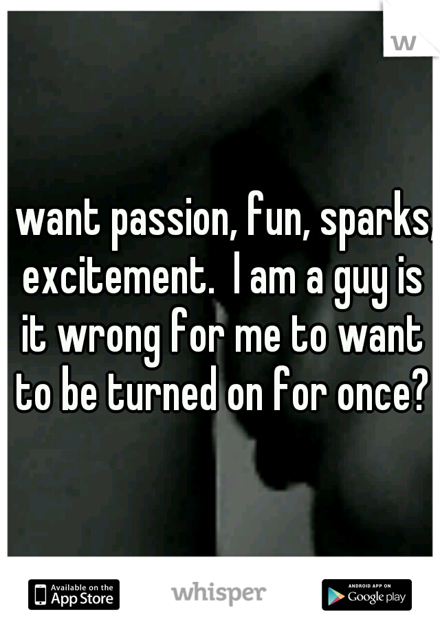 I want passion, fun, sparks, excitement.  I am a guy is it wrong for me to want to be turned on for once?