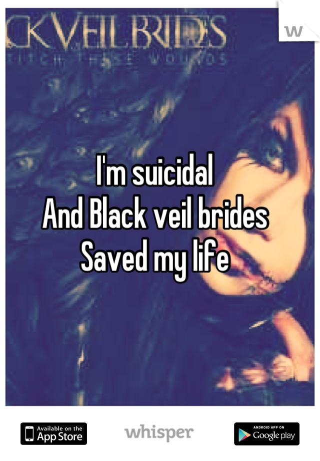 I'm suicidal  And Black veil brides  Saved my life