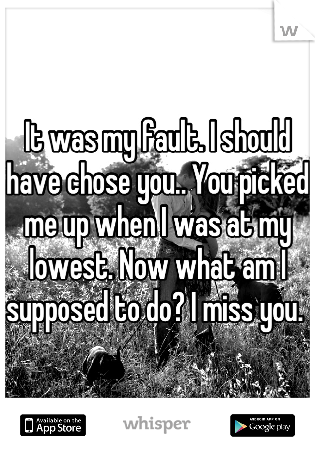 It was my fault. I should have chose you.. You picked me up when I was at my lowest. Now what am I supposed to do? I miss you.