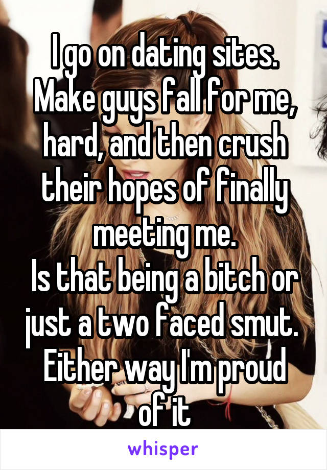 I go on dating sites. Make guys fall for me, hard, and then crush their hopes of finally meeting me. Is that being a bitch or just a two faced smut.  Either way I'm proud of it