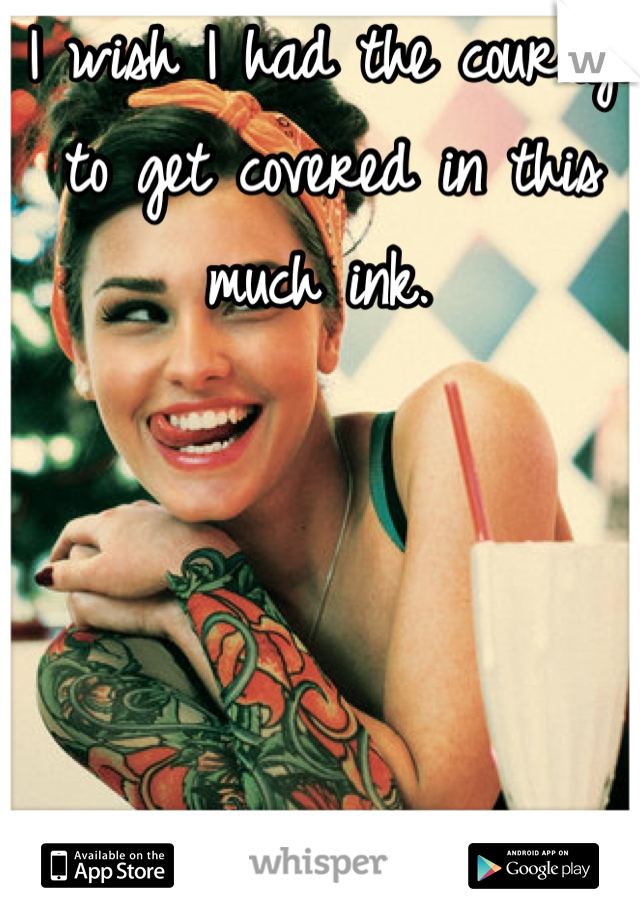 I wish I had the courage to get covered in this much ink.