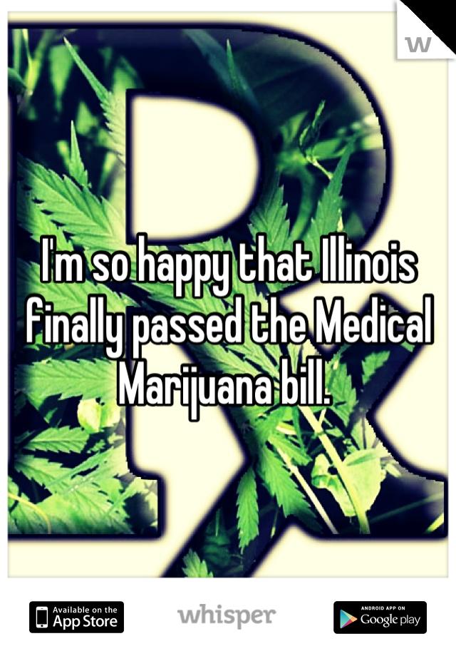 I'm so happy that Illinois finally passed the Medical Marijuana bill.