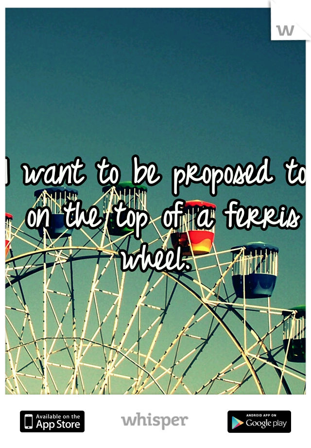 I want to be proposed to on the top of a ferris wheel.