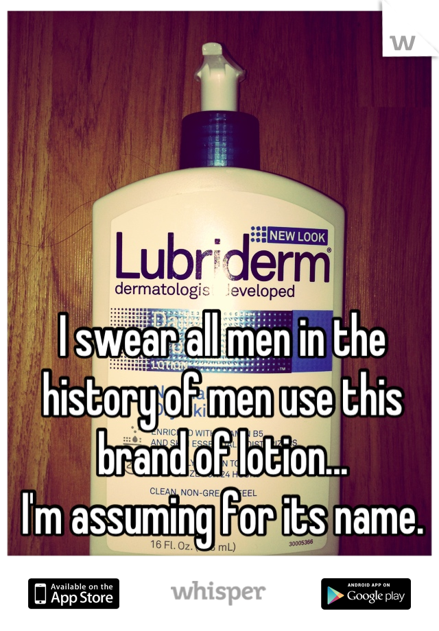 I swear all men in the history of men use this brand of lotion...   I'm assuming for its name.
