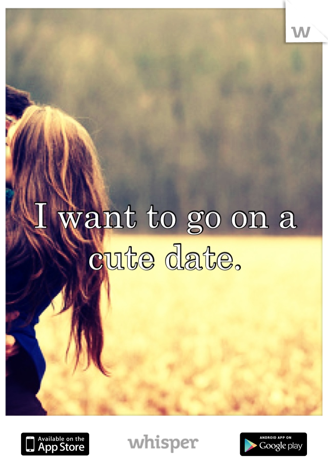 I want to go on a cute date.