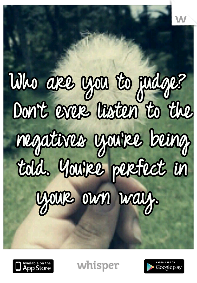 Who are you to judge? Don't ever listen to the negatives you're being told. You're perfect in your own way.