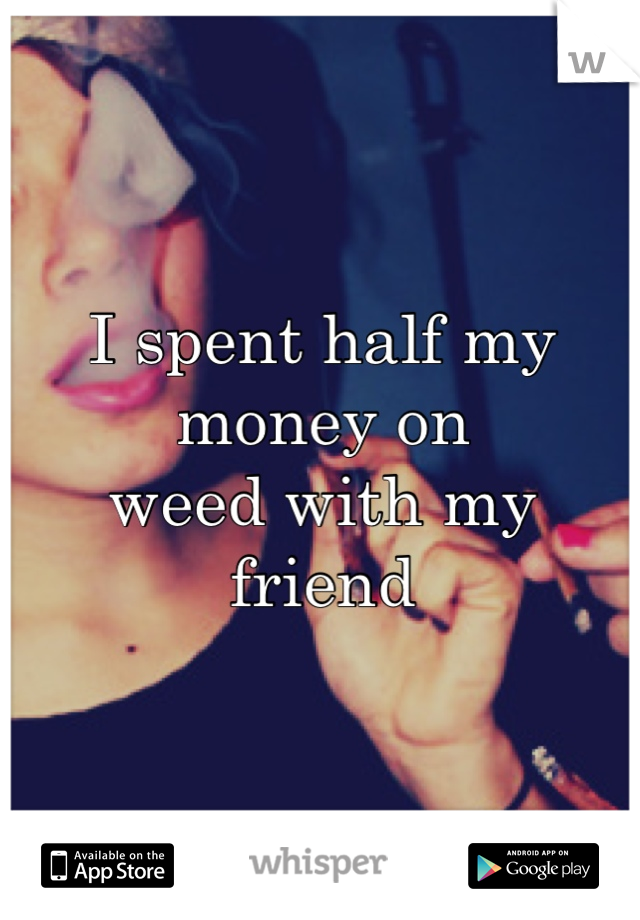 I spent half my money on  weed with my friend