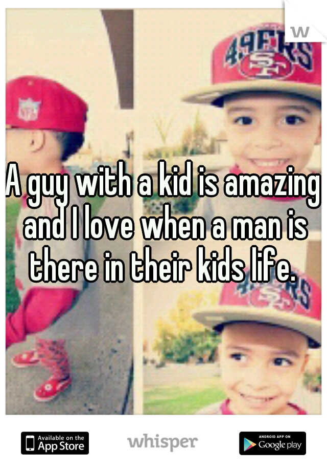 A guy with a kid is amazing and I love when a man is there in their kids life.