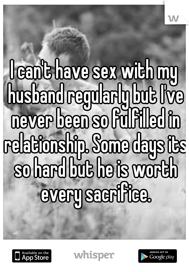 I can't have sex with my husband regularly but I've never been so fulfilled in relationship. Some days its so hard but he is worth every sacrifice.