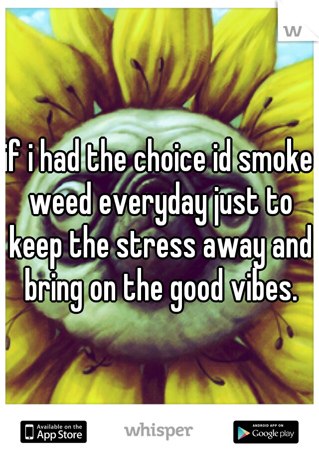 if i had the choice id smoke weed everyday just to keep the stress away and bring on the good vibes.