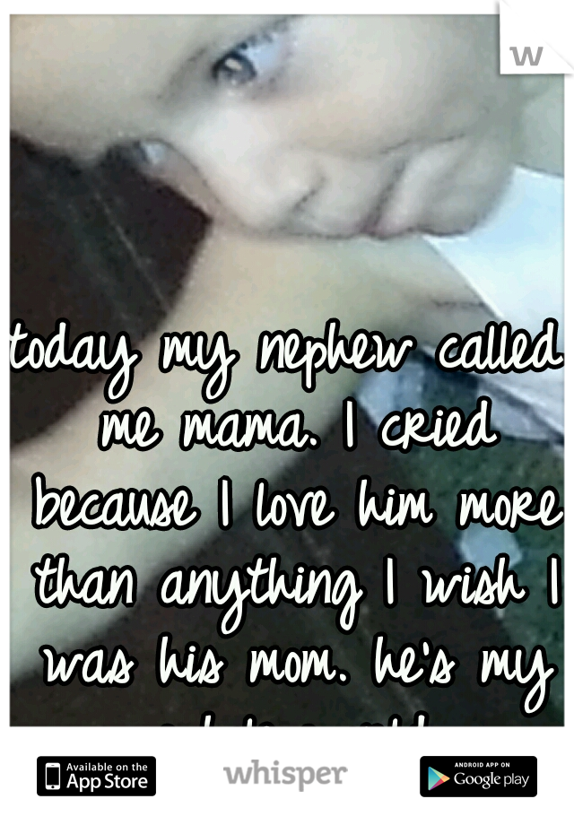 today my nephew called me mama. I cried because I love him more than anything I wish I was his mom. he's my whole world