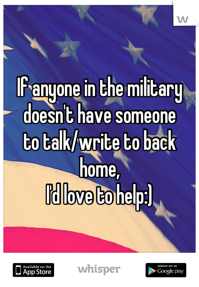 If anyone in the military doesn't have someone to talk/write to back home, I'd love to help:)