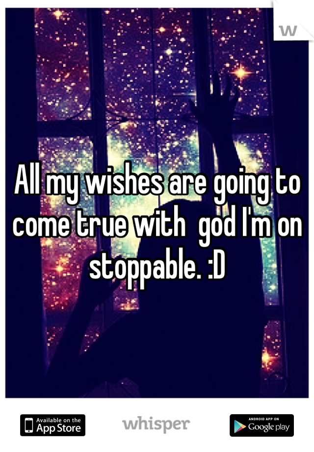 All my wishes are going to come true with  god I'm on stoppable. :D