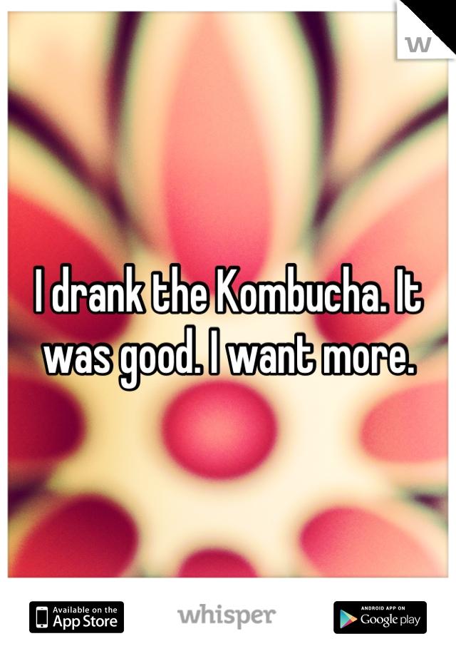 I drank the Kombucha. It was good. I want more.
