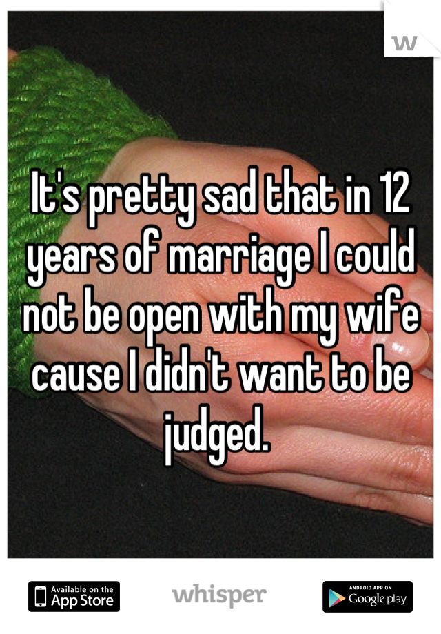 It's pretty sad that in 12 years of marriage I could not be open with my wife cause I didn't want to be judged.