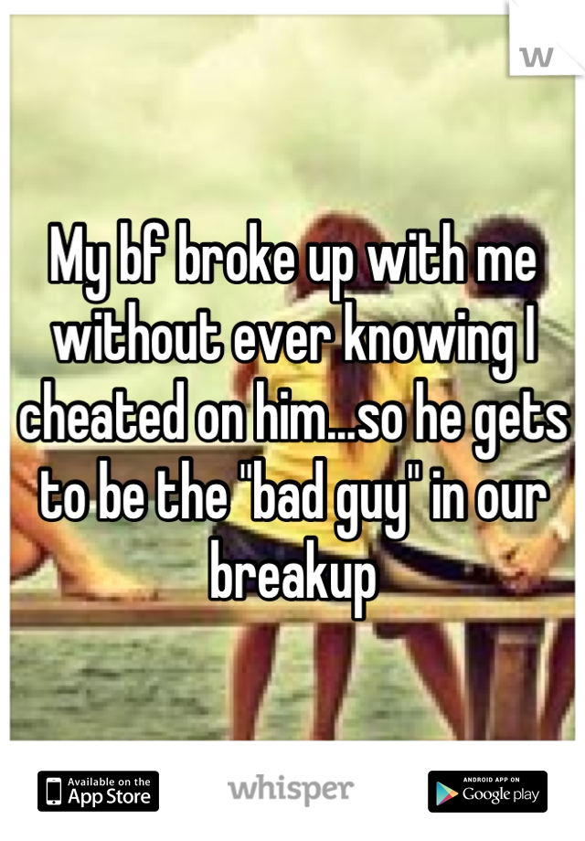 """My bf broke up with me without ever knowing I cheated on him...so he gets to be the """"bad guy"""" in our breakup"""