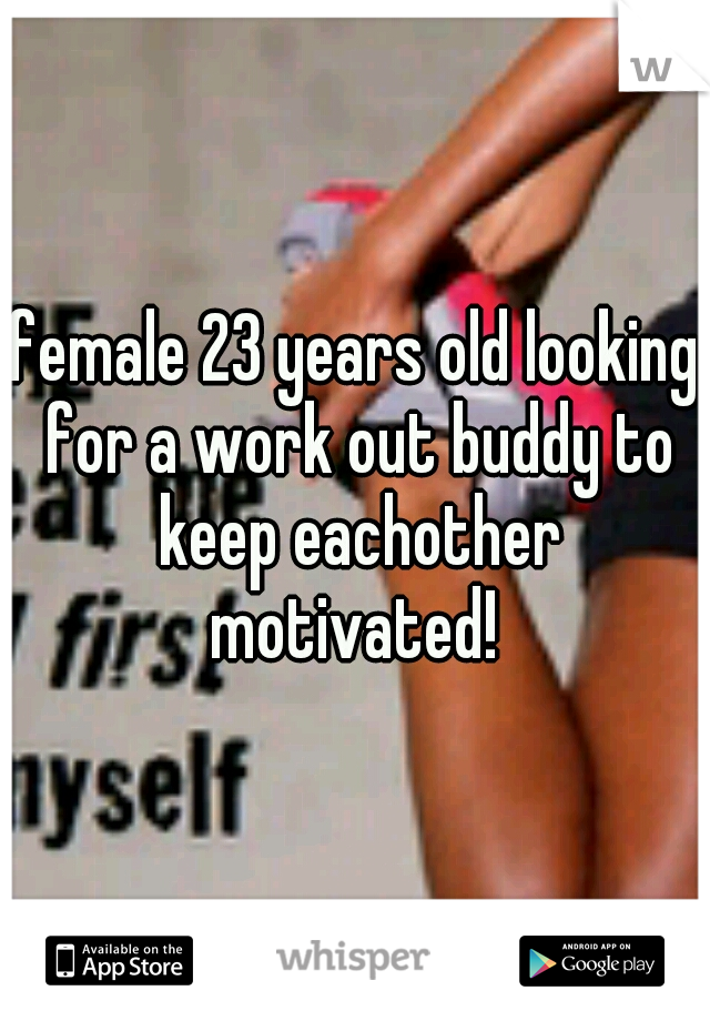female 23 years old looking for a work out buddy to keep eachother motivated!