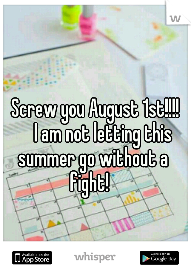 Screw you August 1st!!!!        I am not letting this summer go without a fight!