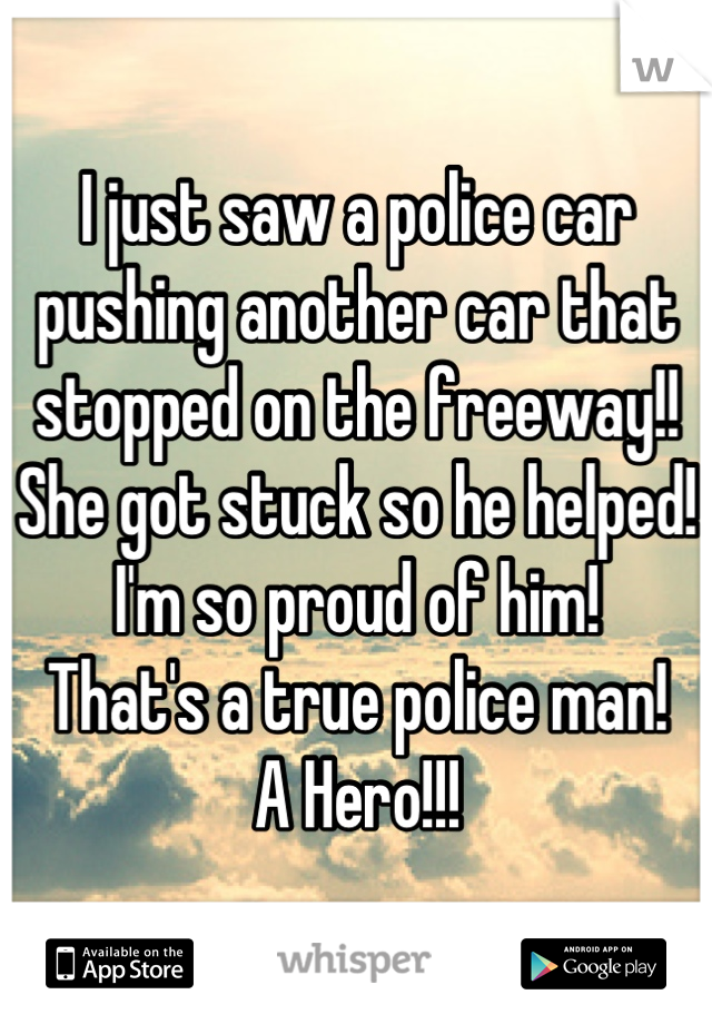I just saw a police car pushing another car that stopped on the freeway!! She got stuck so he helped! I'm so proud of him! That's a true police man! A Hero!!!