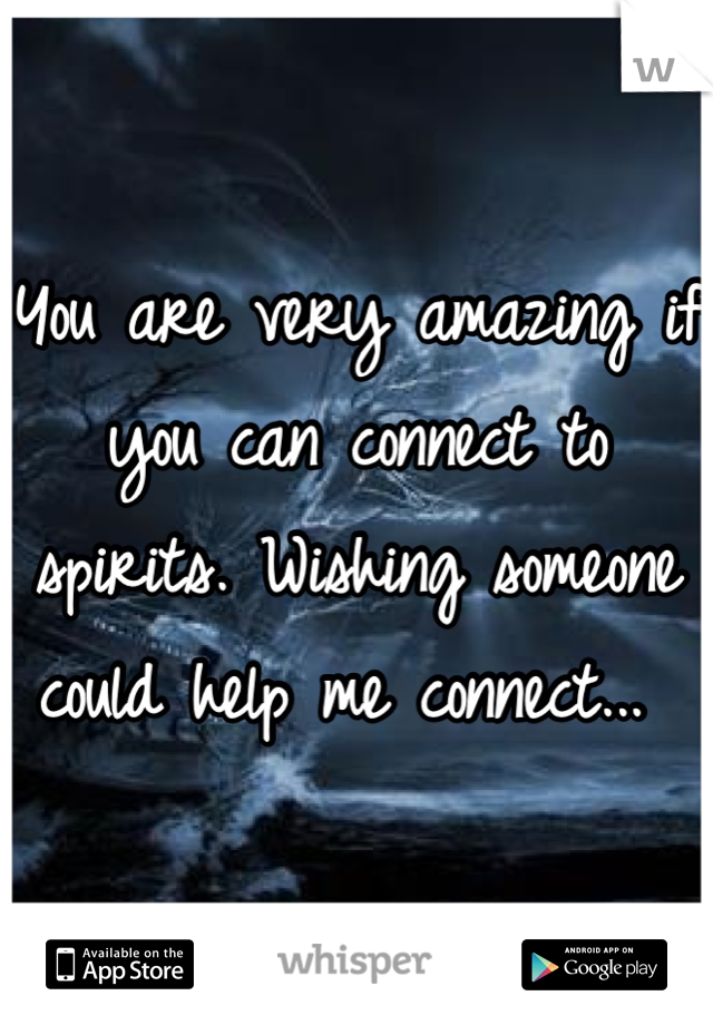 You are very amazing if you can connect to spirits. Wishing someone could help me connect...