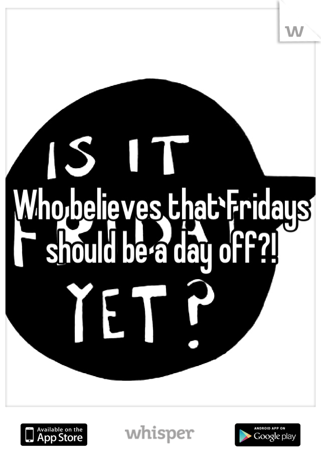 Who believes that Fridays should be a day off?!