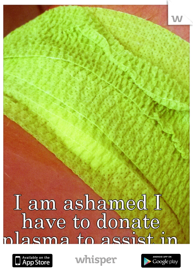 I am ashamed I have to donate plasma to assist in feeding my family..