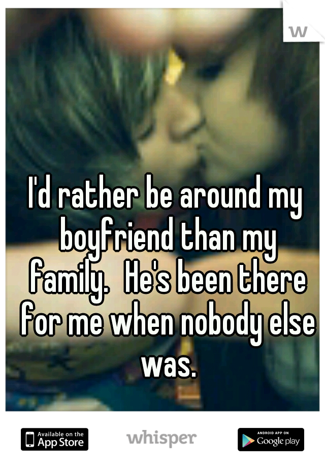 I'd rather be around my boyfriend than my family. He's been there for me when nobody else was.