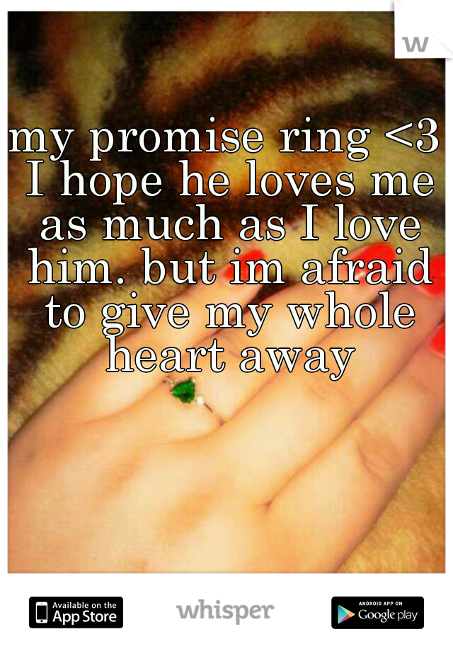my promise ring <3 I hope he loves me as much as I love him. but im afraid to give my whole heart away